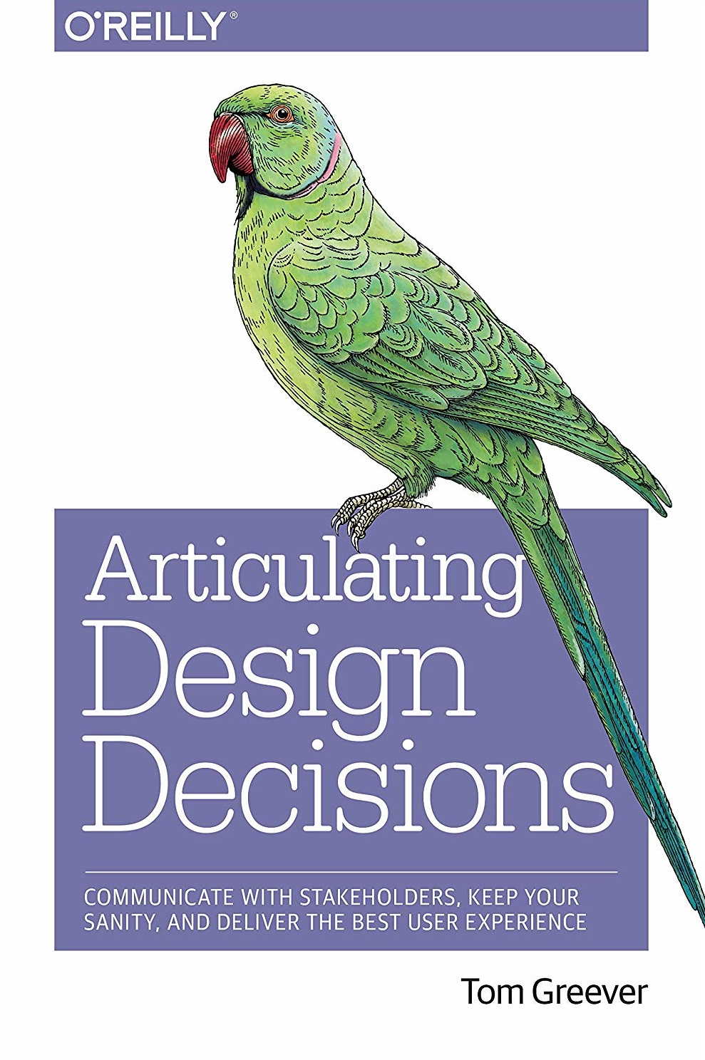 Articulating Design Decisions Communicate with Stakeholders, Keep Your Sanity, and Deliver the Best User Experience 1st Edition